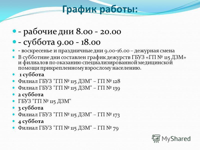График работы: - рабочие дни 8.00 - 20.00 - суббота 9.00 - 18.00 - воскресенье и праздничные дни 9.00-16.00 – дежурная смена В субботние дни составлен график дежурств ГБУЗ «ГП 115 ДЗМ» и филиалов по оказанию специализированной медицинской помощи прик