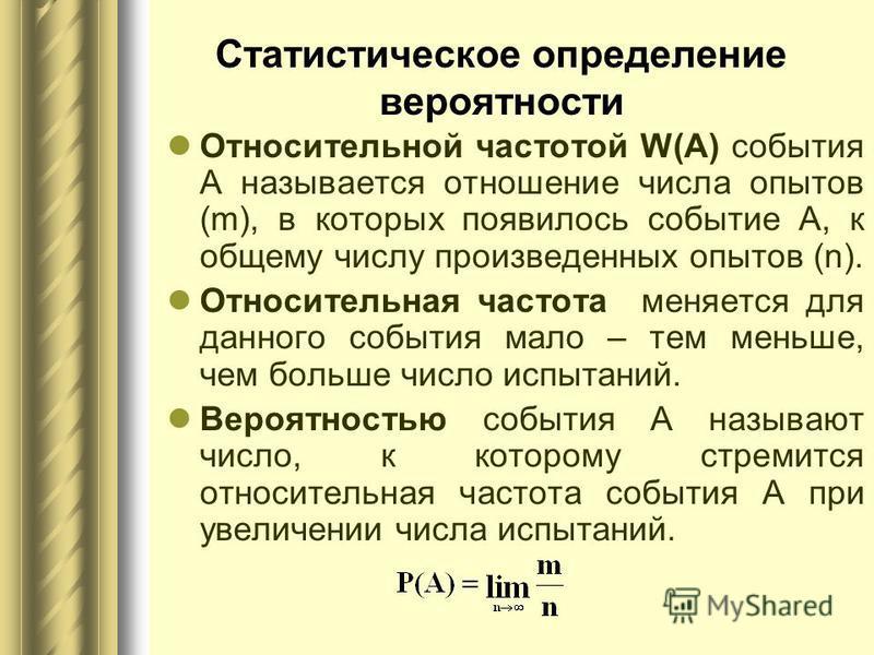 Статистическое определение вероятности Относительной частотой W(А) события А называется отношение числа опытов (m), в которых появилось событие А, к общему числу произведенных опытов (n). Относительная частота меняется для данного события мало – тем
