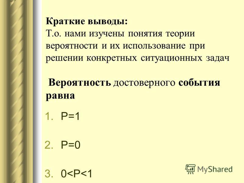 Краткие выводы: Т.о. нами изучены понятия теории вероятности и их использование при решении конкретных ситуационных задач Вероятность достоверного события равна 1.Р=1 2.Р=0 3.0