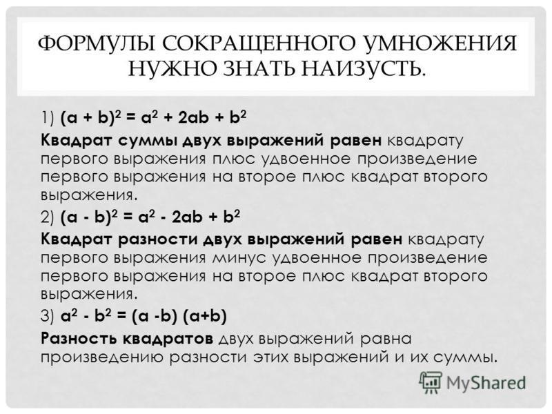 ФОРМУЛЫ СОКРАЩЕННОГО УМНОЖЕНИЯ НУЖНО ЗНАТЬ НАИЗУСТЬ. 1) (a + b) 2 = a 2 + 2ab + b 2 Квадрат суммы двух выражений равен квадрату первого выражения плюс удвоенное произведение первого выражения на второе плюс квадрат второго выражения. 2) (a - b) 2 = a