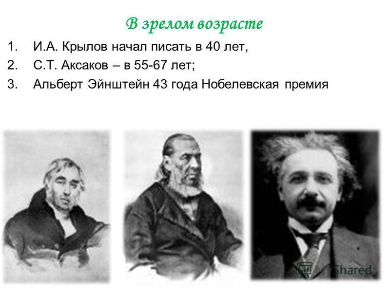 В зрелом возрасте 1.И.А. Крылов начал писать в 40 лет, 2.С.Т. Аксаков – в 55-67 лет; 3. Альберт Эйнштейн 43 года Нобелевская премия