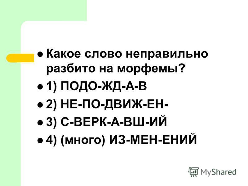 Какое слово неправильно разбито на морфемы? 1) ПОДО-ЖД-А-В 2) НЕ-ПО-ДВИЖ-ЕН- 3) С-ВЕРК-А-ВШ-ИЙ 4) (много) ИЗ-МЕН-ЕНИЙ