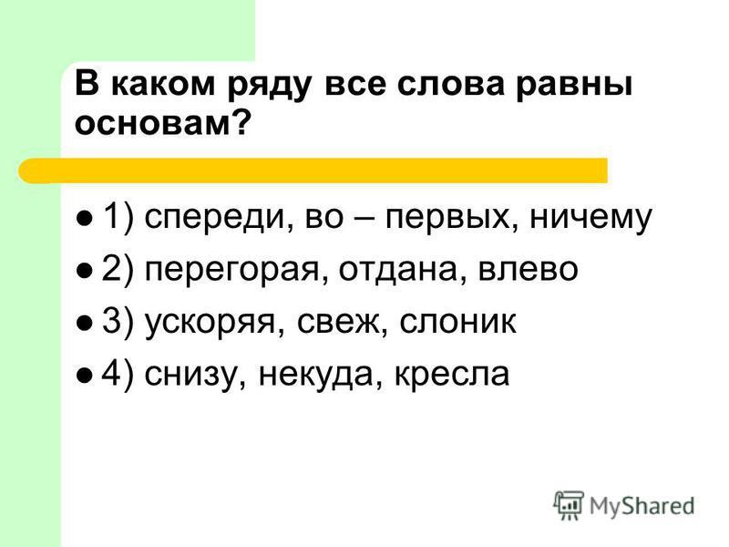 В каком ряду все слова равны основам? 1) спереди, во – первых, ничему 2) перегорая, отдана, влево 3) ускоряя, свеж, слоник 4) снизу, некуда, кресла