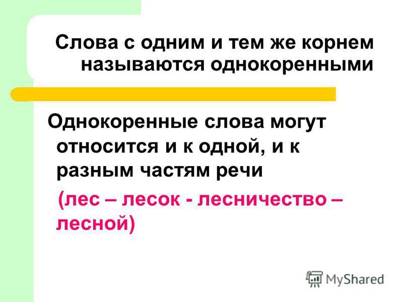 Слова с одним и тем же корнем называются однокореными Однокореные слова могут относится и к одной, и к разным частям речи (лес – лесок - лесничестьо – лесной)