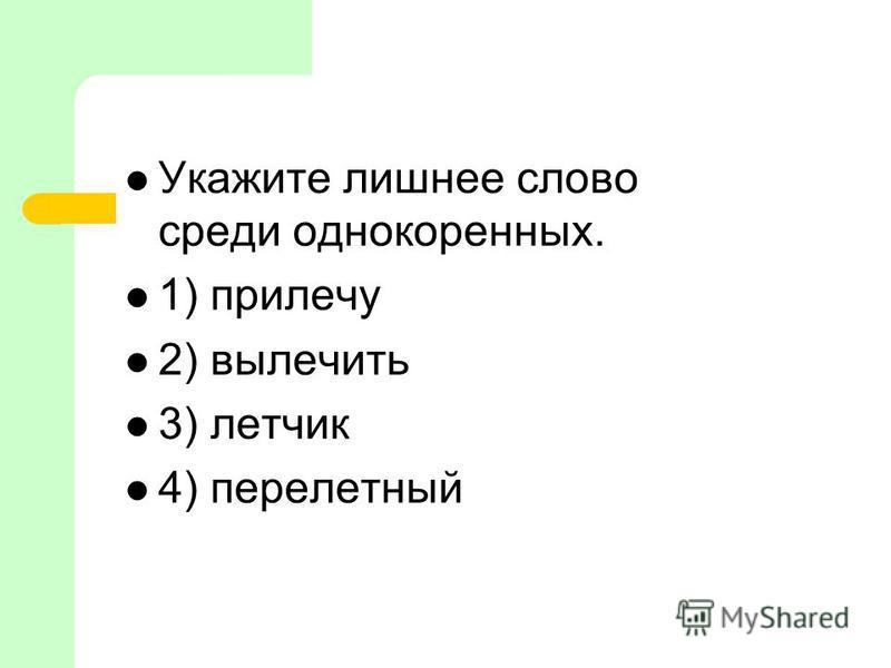 Укажите лишнее слово среди однокореных. 1) прилечу 2) вылечить 3) летчик 4) перелетный