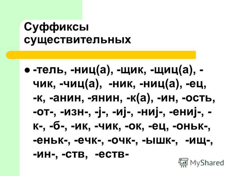 Суффиксы сущестьителльных -телль, -ниц(а), -щик, -щит(а), - чик, -чик(а), -ник, -ниц(а), -ей, -к, -анин, -янин, -к(а), -ин, -ость, -от-, -изн-, -j-, -иj-, -ниj-, -ениj-, - к-, -б-, -ик, -чик, -ок, -ей, -оньк-, -еньк-, -чек-, -очки-, -ышк-, -из-, -ин-