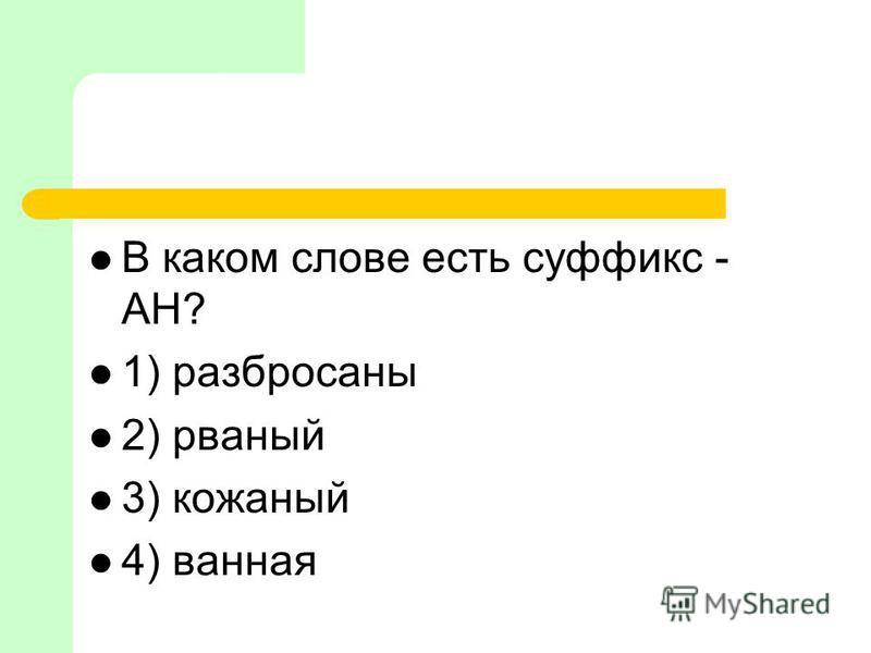 В каком слове есть суффикс - АН? 1) разбросаны 2) рваный 3) кожаный 4) ваная