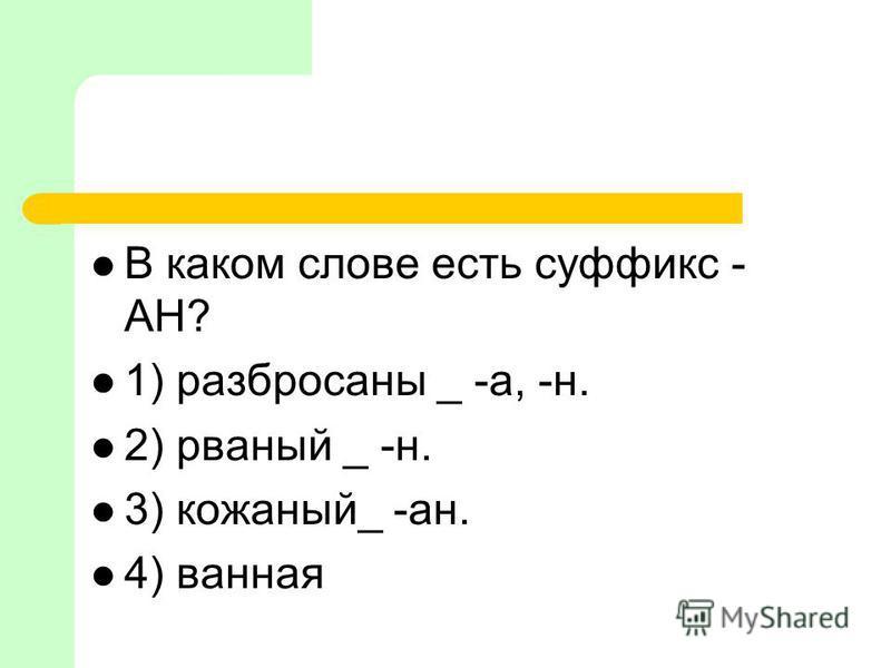 В каком слове есть суффикс - АН? 1) разбросаны _ -а, -н. 2) рваный _ -н. 3) кожаный_ -ан. 4) ваная
