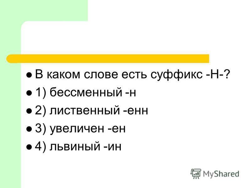 В каком слове есть суффикс -Н-? 1) бессменый -н 2) лиственый -ен 3) увеличен -ен 4) львиный -ин