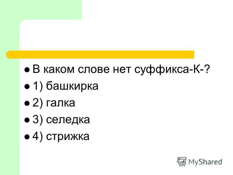 В каком слове нет суффикса-К-? 1) башкирка 2) галка 3) селедка 4) стрижка