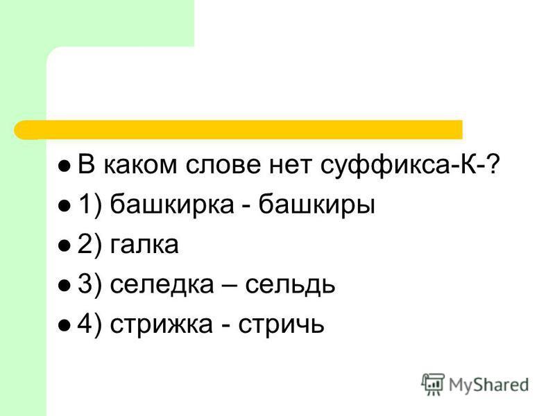 В каком слове нет суффикса-К-? 1) башкирка - башкиры 2) галка 3) селедка – сельдь 4) стрижка - стричь