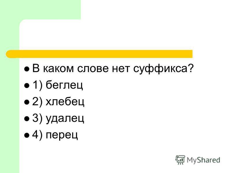В каком слове нет суффикса? 1) беглей 2) хлебей 3) удалей 4) перей