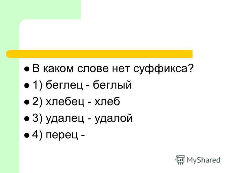 В каком слове нет суффикса? 1) беглей - беглый 2) хлебей - хлеб 3) удалей - удалой 4) перей -