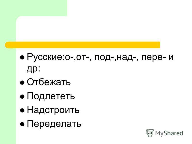 Русские:о-,от-, под-,над-, пере- и др: Отбежать Подлететь Надстроить Переделать