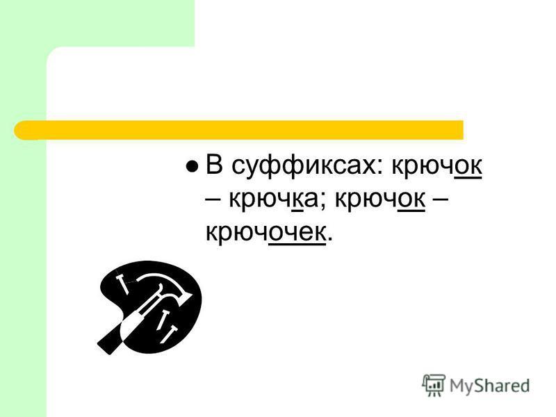 В суффиксах: крючок – крючка; крючок – крючочек.