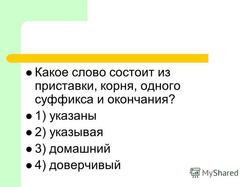 Какое слово состоит из приставки, корня, одного суффикса и окончания? 1) указаны 2) указывая 3) домашний 4) доверчивый