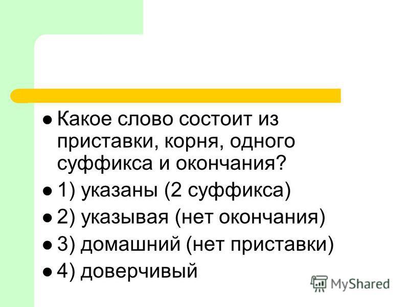 Какое слово состоит из приставки, корня, одного суффикса и окончания? 1) указаны (2 суффикса) 2) указывая (нет окончания) 3) домашний (нет приставки) 4) доверчивый