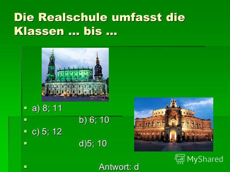 Zuerst kommen die deutsche Kinder in … a) die Grundschule b) die Hauptschule c) das Gymnasium d) die Realschule Antwort: a Antwort: a