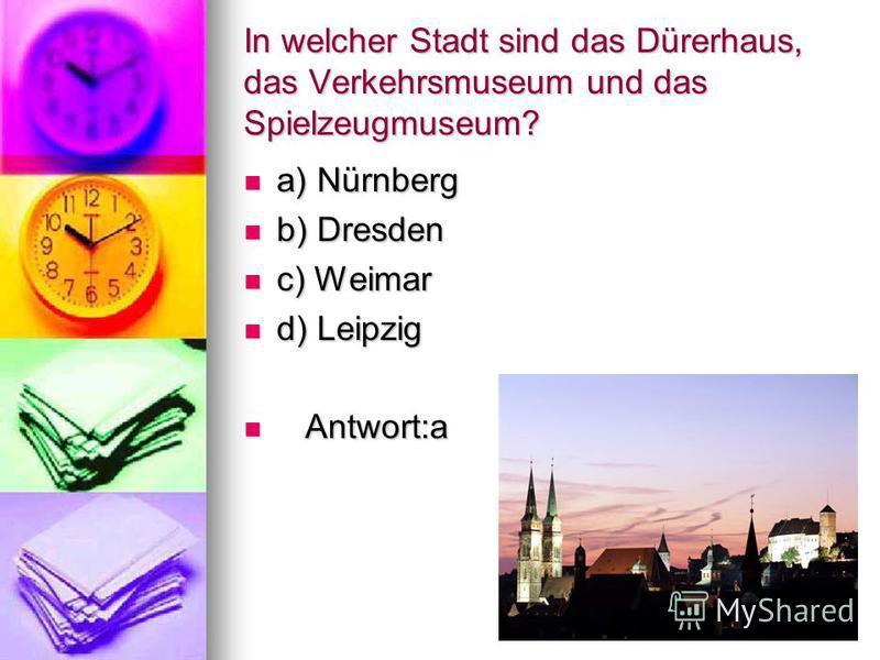 Welche Stadt nennt man die Stadt des Buches und die Stadt der Musik? a) Nürnberg b) Dresden c) Weimar d) Leipzig Antwort: d
