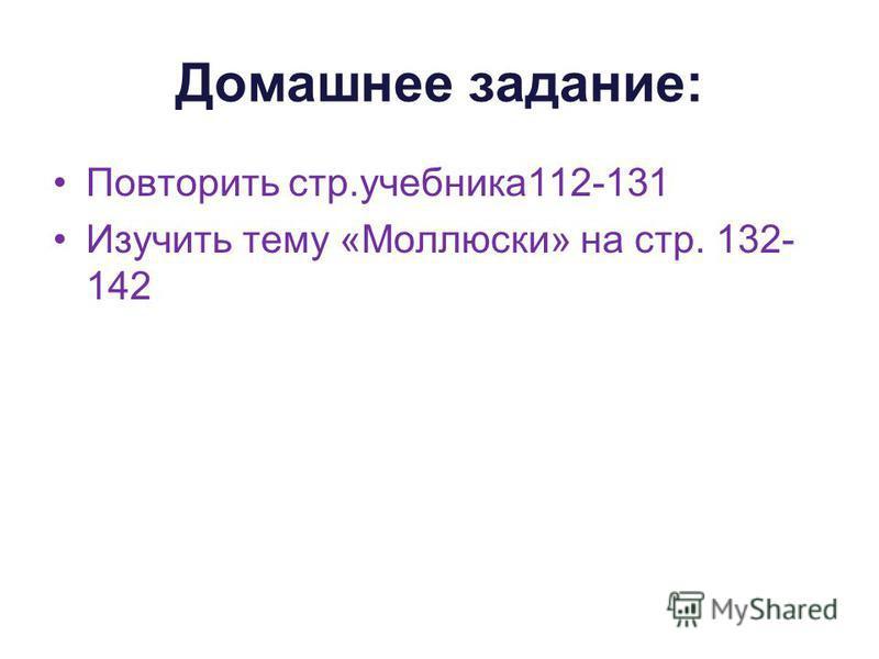 Домашнее задание: Повторить стр.учебника 112-131 Изучить тему «Моллюски» на стр. 132- 142