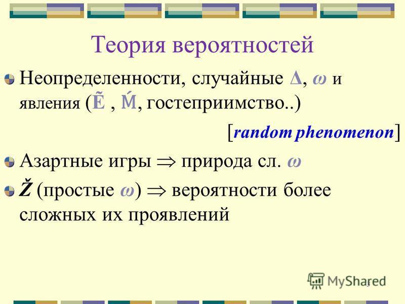 3 Теория вероятностей Неопределенности, случайные Δ, ω и явления (,, гостеприимство..) [ random phenomenon ] Азартные игры природа сл. ω Ž (простые ω) вероятности более сложных их проявлений