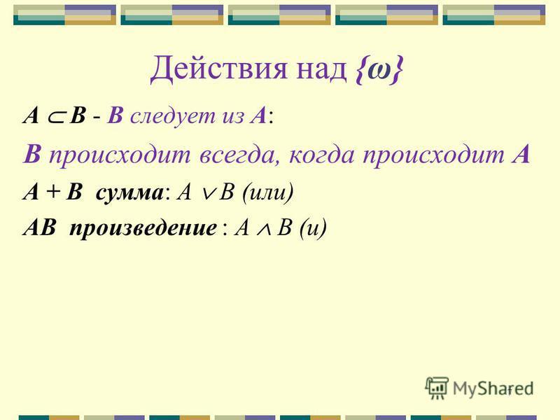 Действия над {ω} А B - В следует из А: В происходит всегда, когда происходит А A + B сумма: А В (или) AB произведение : А В (и) 7