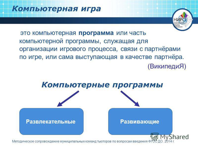 это компьютерная программа или часть компьютерной программы, служащая для организации игрового процесса, связи с партнёрами по игре, или сама выступающая в качестве партнёра. (ВикипедиЯ) Компьютерная игра Развлекательные Развивающие Методическое сопр