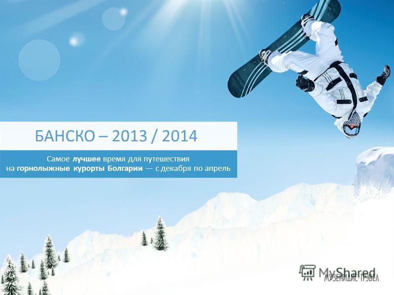 Самое лучшее время для путешествия на горнолыжные курорты Болгарии с декабря по апрель БАНСКО – 2013 / 2014