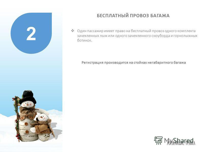 Регистрация производится на стойках негабаритного багажа 2 Один пассажир имеет право на бесплатный провоз одного комплекта зачехленных лыж или одного зачехленного сноуборда и горнолыжных ботинок. БЕСПЛАТНЫЙ ПРОВОЗ БАГАЖА