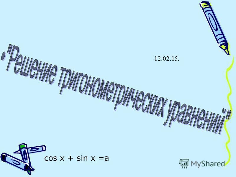 cos x + sin x =a 12.02.15.