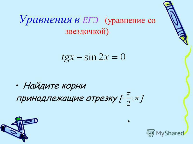 Уравнения в ЕГЭ (уравнение со звездочкой) Найдите корни принадлежащие отрезку
