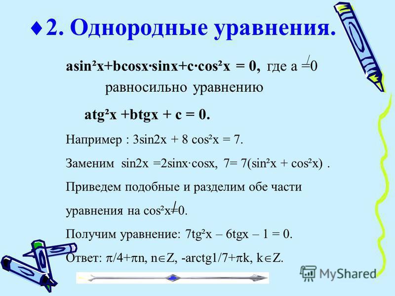 asin²x+bcosx·sinx+c·cos²x = 0, где а =0 равносильно уравнению atg²x +btgx + c = 0. Например : 3sin2x + 8 cos²x = 7. Заменим sin2x =2sinx·cosx, 7= 7(sin²x + cos²x). Приведем подобные и разделим обе части уравнения на cos²x=0. Получим уравнение: 7tg²x