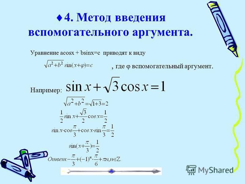 4. Метод введения вспомогательного аргумента. Уравнение acosx + bsinx=c приводят к виду, где вспомогательный аргумент. Например: