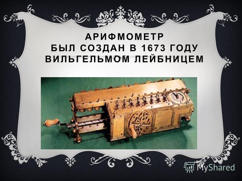 АРИФМОМЕТР БЫЛ СОЗДАН В 1673 ГОДУ ВИЛЬГЕЛЬМОМ ЛЕЙБНИЦЕМ
