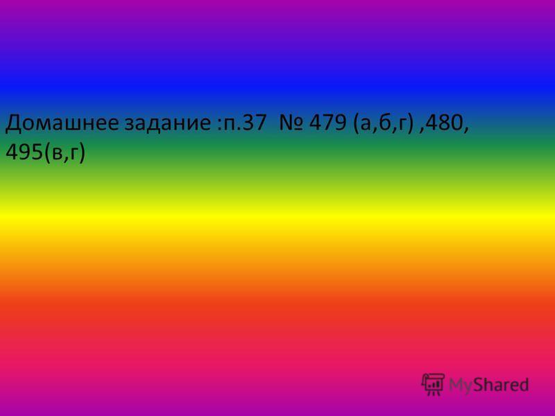 Домашнее задание :п.37 479 (а,б,г),480, 495(в,г)