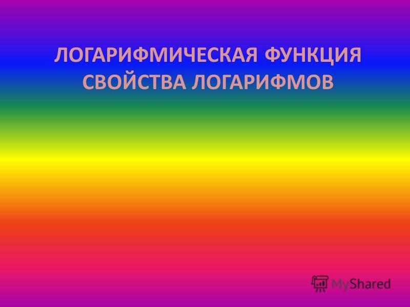 ЛОГАРИФМИЧЕСКАЯ ФУНКЦИЯ СВОЙСТВА ЛОГАРИФМОВ