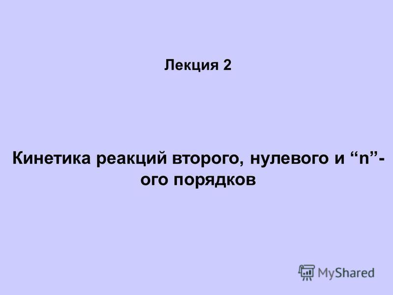 Лекция 2 Кинетика реакций второго, нулевого и n- ого порядков
