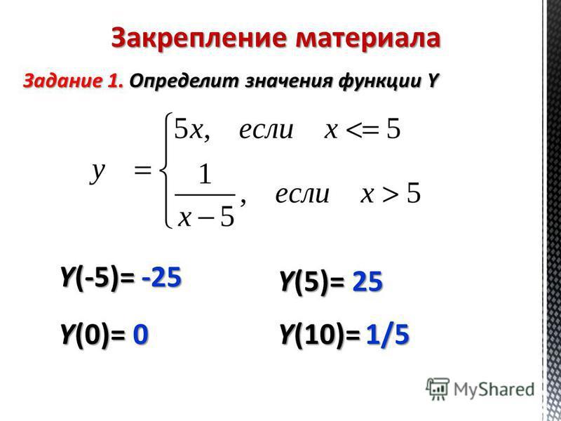 Закрепление материала Задание 1. Определит значения функции Y Y(0)= 0 Y(5)= 25 Y(10)= 1/5 Y(-5)= -25