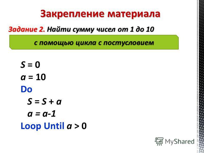 Закрепление материала Задание 2. Найти сумму чисел от 1 до 10 с помощью цикла с постусловием S = 0 a = 10 Do S = S + a a = a-1 Loop Until a > 0