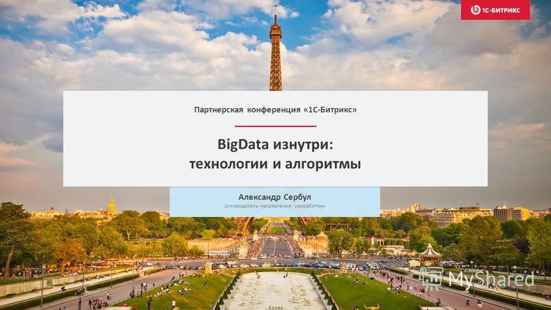 BigData изнутри: технологии и алгоритмы Александр Сербул руководитель направления, разработчик Партнерская конференция «1С-Битрикс»