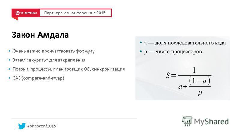 Закон Амдала Партнерская конференция 2015 #bitrixconf2015 Очень важно прочувствовать формулу Затем «вкурить» для закрепления Потоки, процессы, планировщик ОС, синхронизация CAS (compare-and-swap)