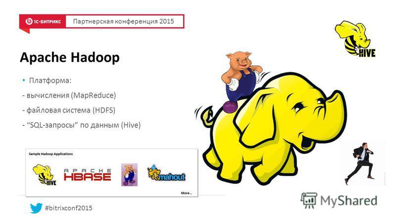Apache Hadoop Партнерская конференция 2015 #bitrixconf2015 Платформа: - вычисления (MapReduce) - файловая система (HDFS) - SQL-запросы по данным (Hive)