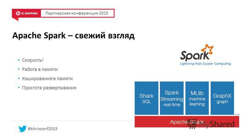 Apache Spark – свежий взгляд Партнерская конференция 2015 #bitrixconf2015 Скорость! Работа в памяти Кэширование в памяти Простота развертывания