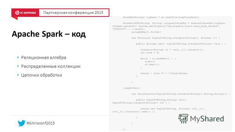 Apache Spark – код Партнерская конференция 2015 #bitrixconf2015 Реляционная алгебра Распределенные коллекции Цепочки обработки