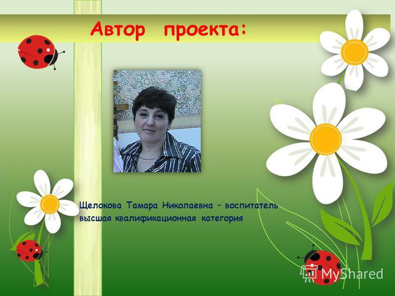 Автор проекта: Щелокова Тамара Николаевна – воспитатель высшая квалификационная категория