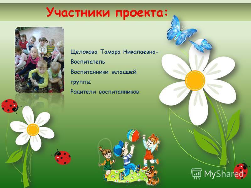 Участники проекта: Щелокова Тамара Николаевна- Воспитатель Воспитанники младшей группы Родители воспитанников