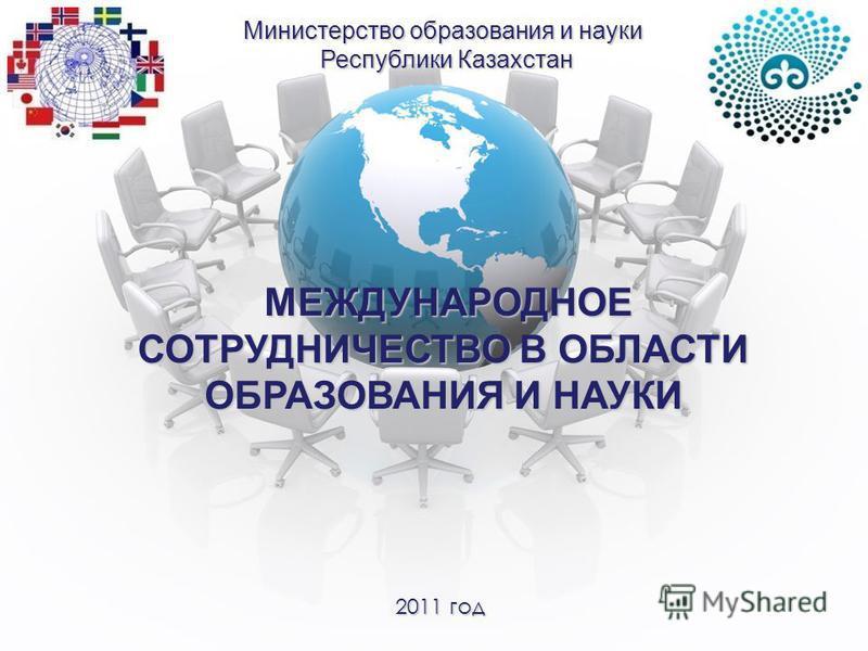 МЕЖДУНАРОДНОЕ СОТРУДНИЧЕСТВО В ОБЛАСТИ ОБРАЗОВАНИЯ И НАУКИ МЕЖДУНАРОДНОЕ СОТРУДНИЧЕСТВО В ОБЛАСТИ ОБРАЗОВАНИЯ И НАУКИ Министерство образования и науки Республики Казахстан Республики Казахстан 2011 год