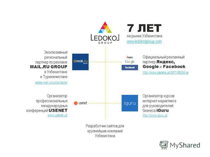 7 ЛЕТ на рынке Узбекистана www.ledokolgroup.com Эксклюзивный региональный партнер по рекламе MAIL.RU GROUP в Узбекистане и Туркменистане sales.mail.ru/ru/contacts/ Официальный рекламный партнер Яндекс, Google и Facebook http://www.gazeta.uz/2011/08/2
