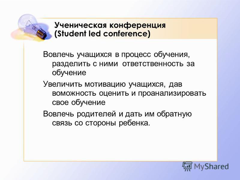 Ученическая конференция (Student led conference) Вовлечь учащихся в процесс обучения, разделить с ними ответственность за обучение Увеличить мотивацию учащихся, дав возможность оценить и проанализировать свое обучение Вовлечь родителей и дать им обра