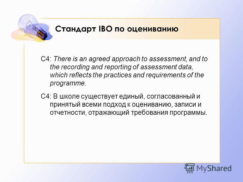 Стандарт IBO по оцениванию С4: There is an agreed approach to assessment, and to the recording and reporting of assessment data, which reflects the practices and requirements of the programme. C4: В школе существует единый, согласованный и принятый в